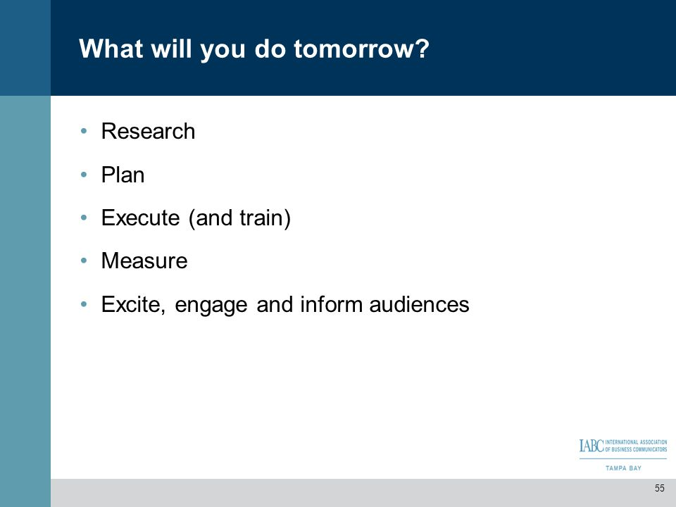 What will you do tomorrow? Research Plan Execute (and train) Measure Excite, engage and inform audiences 55