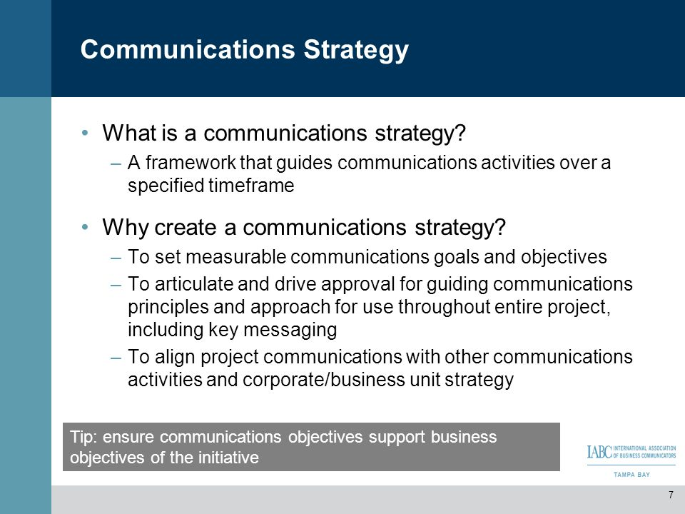 Communications Strategy What is a communications strategy? –A framework that guides communications activities over a specified timeframe Why create a