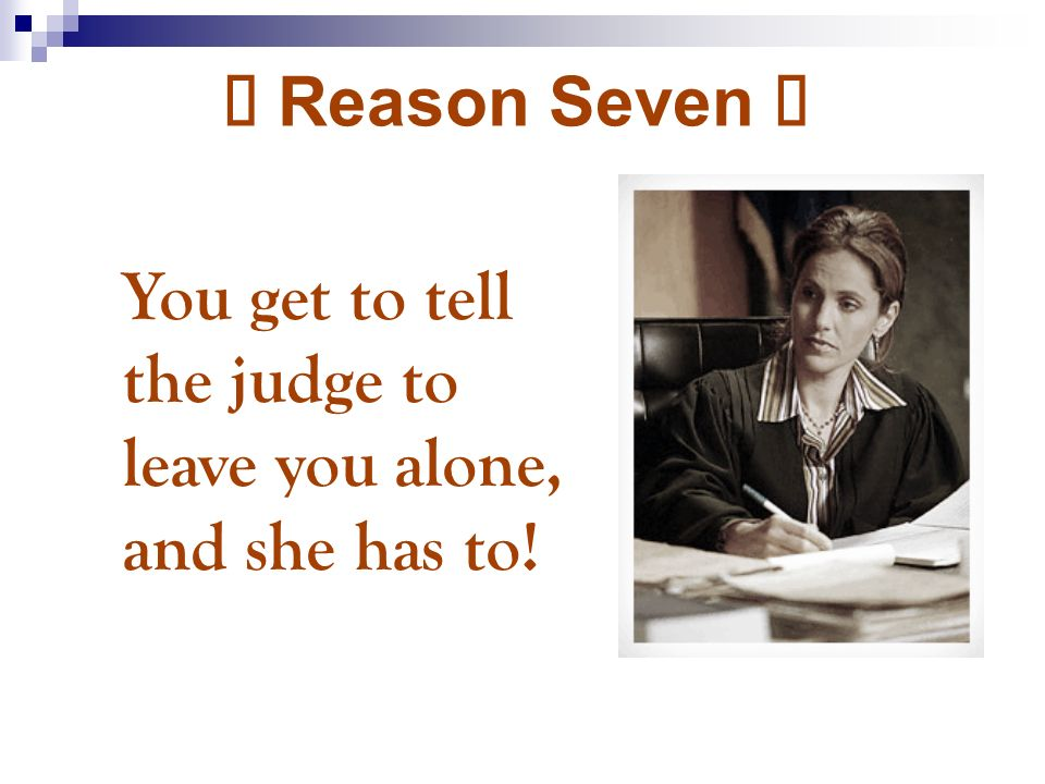 Þ Reason Seven Þ You get to tell the judge to leave you alone, and she has to!