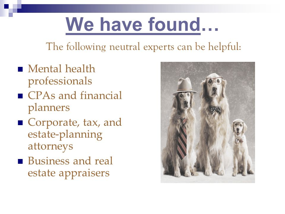 We have found… Mental health professionals CPAs and financial planners Corporate, tax, and estate-planning attorneys Business and real estate appraisers The following neutral experts can be helpful: