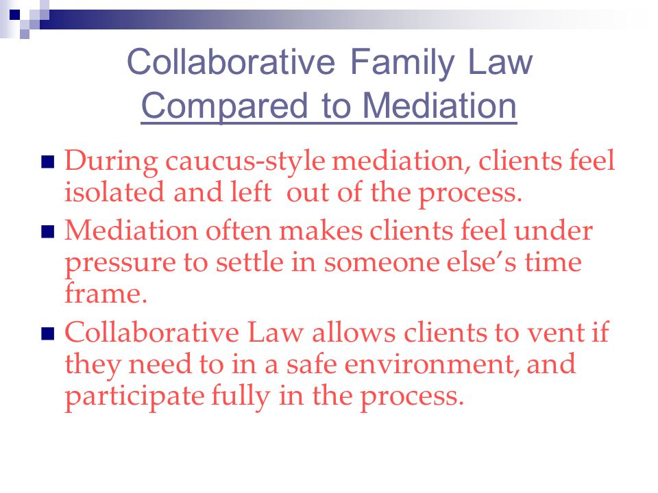 Collaborative Family Law Compared to Mediation During caucus-style mediation, clients feel isolated and left out of the process.