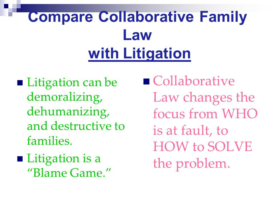 Compare Collaborative Family Law with Litigation Litigation can be demoralizing, dehumanizing, and destructive to families.