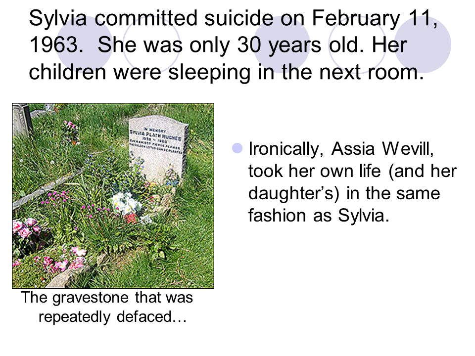 Sylvia committed suicide on February 11, 1963. She was only 30 years old. Her children were sleeping in the next room. The gravestone that was repeate