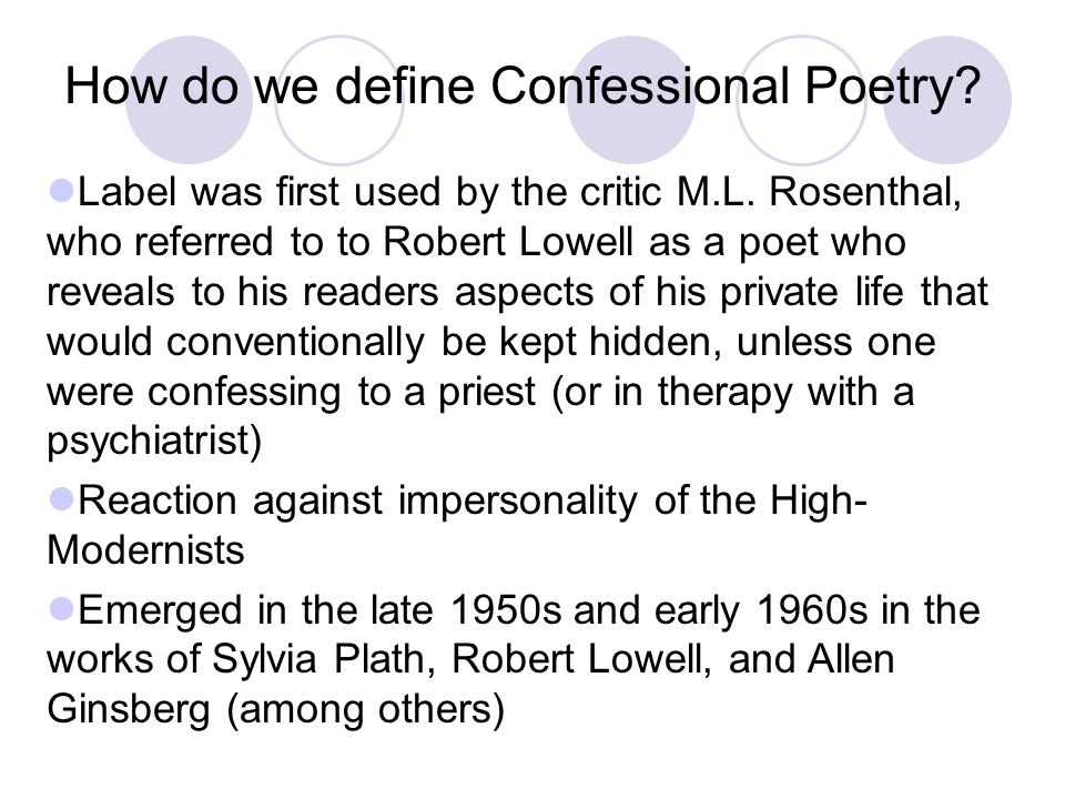 How do we define Confessional Poetry? Label was first used by the critic M.L. Rosenthal, who referred to to Robert Lowell as a poet who reveals to his
