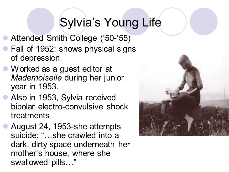 Sylvias Young Life Attended Smith College (50-55) Fall of 1952: shows physical signs of depression Worked as a guest editor at Mademoiselle during her