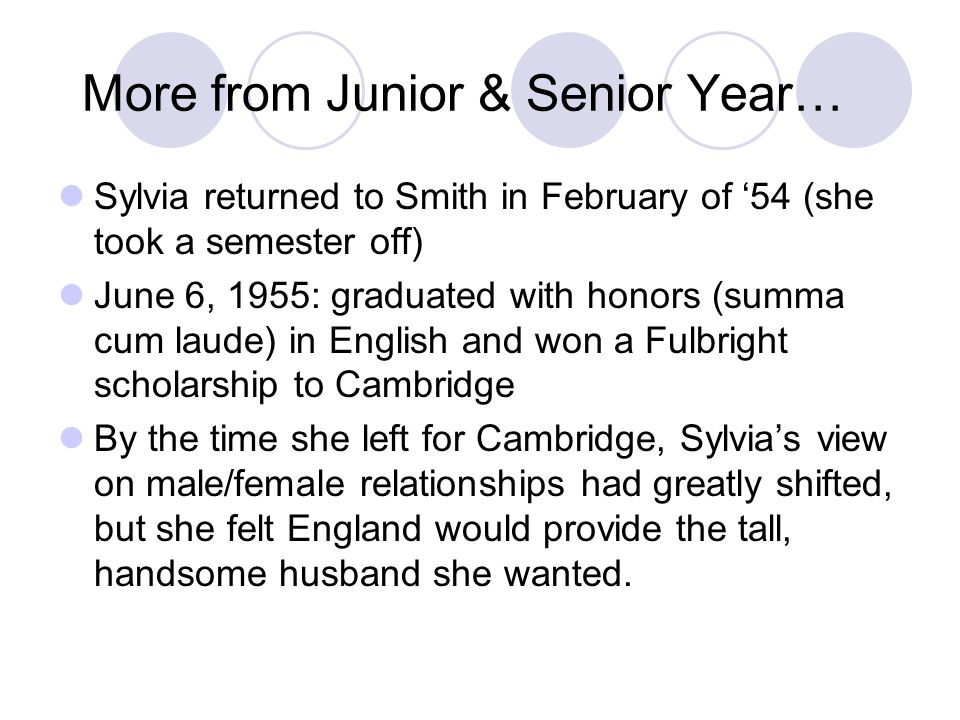 More from Junior & Senior Year… Sylvia returned to Smith in February of 54 (she took a semester off) June 6, 1955: graduated with honors (summa cum la