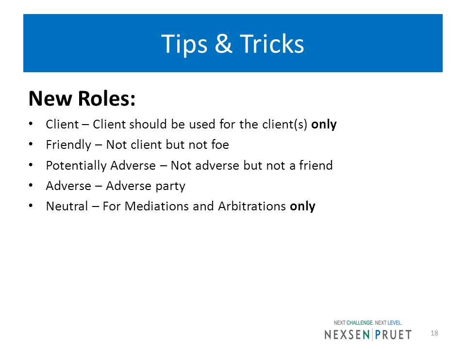 Tips & Tricks New Roles: Client – Client should be used for the client(s) only Friendly – Not client but not foe Potentially Adverse – Not adverse but