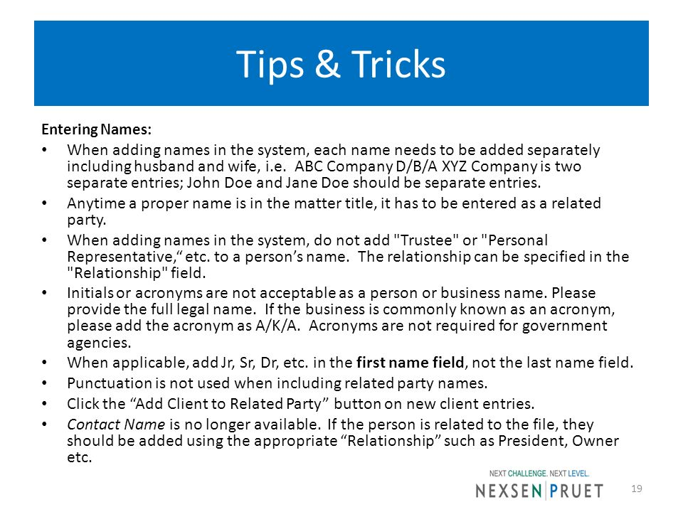 Tips & Tricks Entering Names: When adding names in the system, each name needs to be added separately including husband and wife, i.e. ABC Company D/B