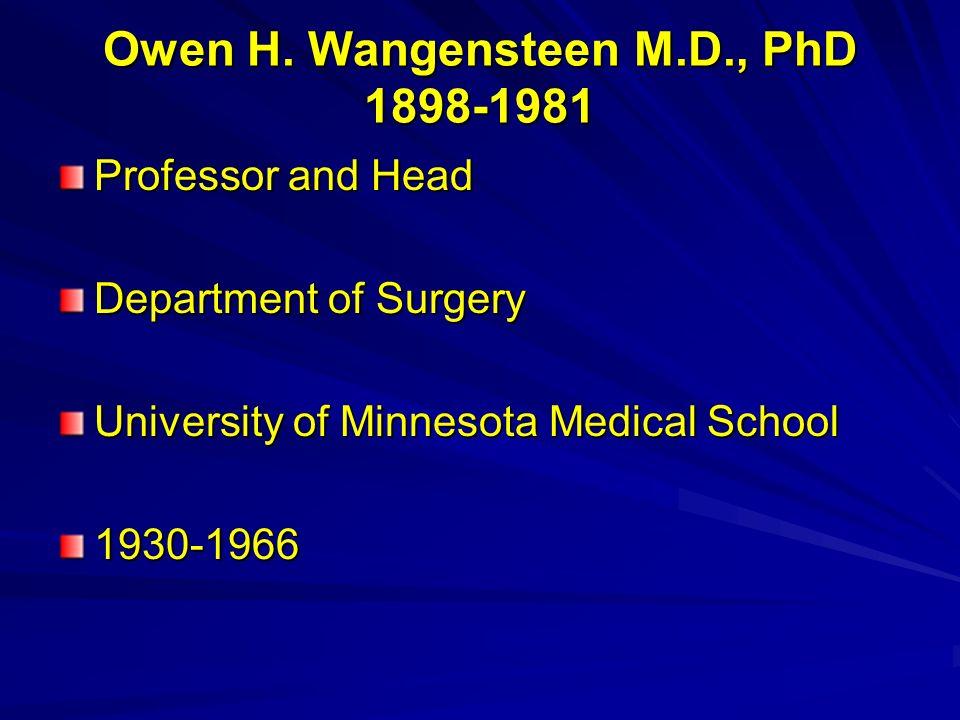 Owen H. Wangensteen M.D., PhD 1898-1981 Professor and Head Department of Surgery University of Minnesota Medical School 1930-1966