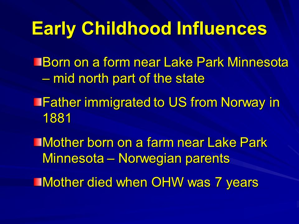 Early Childhood Influences Born on a form near Lake Park Minnesota – mid north part of the state Father immigrated to US from Norway in 1881 Mother bo