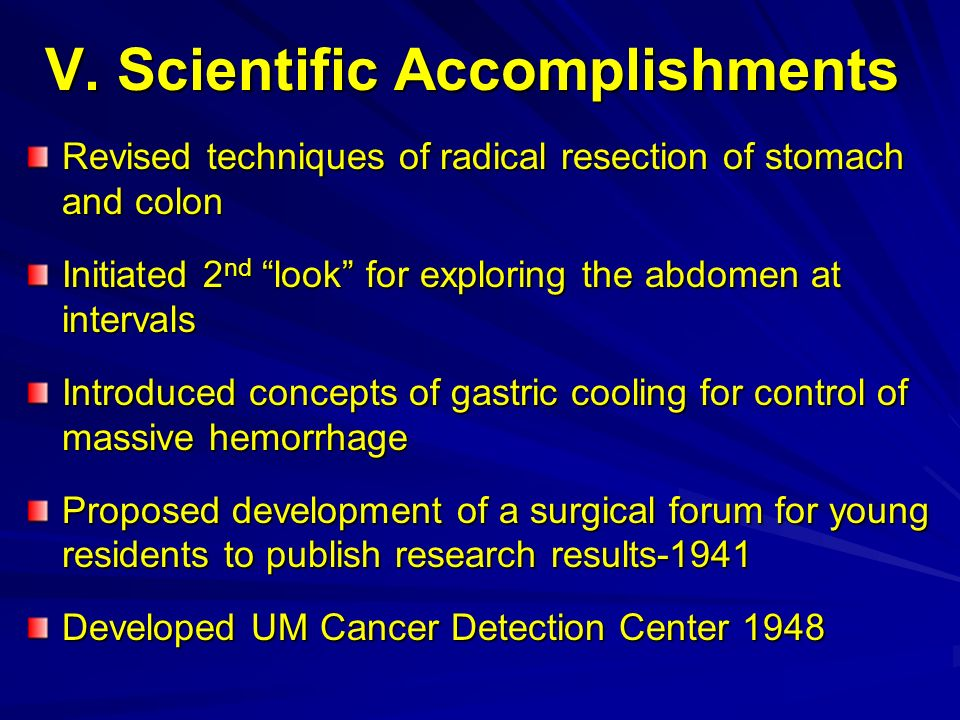 V. Scientific Accomplishments Revised techniques of radical resection of stomach and colon Initiated 2 nd look for exploring the abdomen at intervals