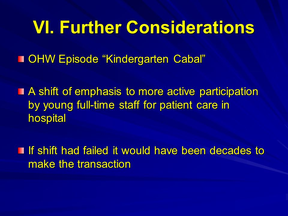 VI. Further Considerations OHW Episode Kindergarten Cabal A shift of emphasis to more active participation by young full-time staff for patient care i