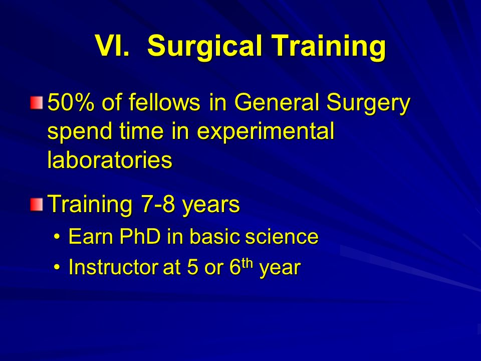 VI. Surgical Training 50% of fellows in General Surgery spend time in experimental laboratories Training 7-8 years Earn PhD in basic scienceEarn PhD i