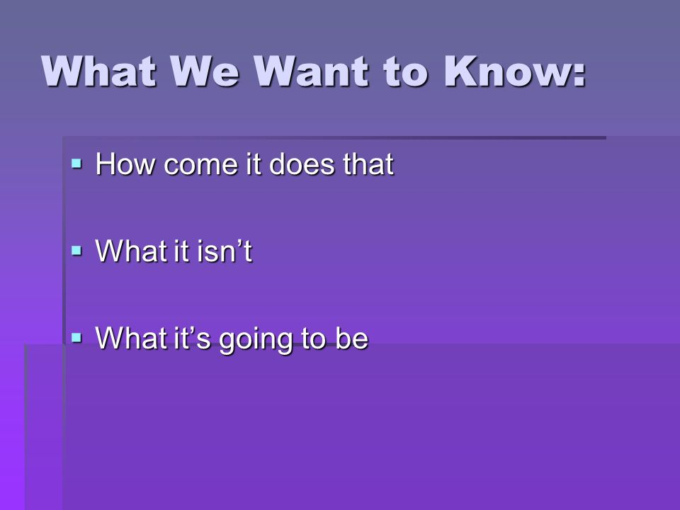 What We Want to Know: How come it does that How come it does that What it isnt What it isnt What its going to be What its going to be