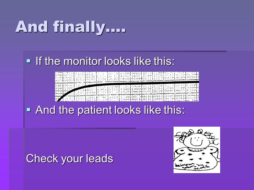 And finally…. If the monitor looks like this: If the monitor looks like this: And the patient looks like this: And the patient looks like this: Check