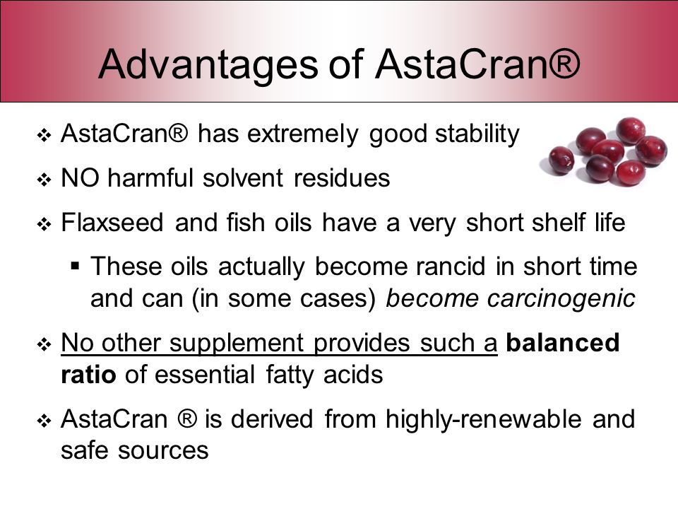 Advantages of AstaCran® AstaCran® has extremely good stability NO harmful solvent residues Flaxseed and fish oils have a very short shelf life These o