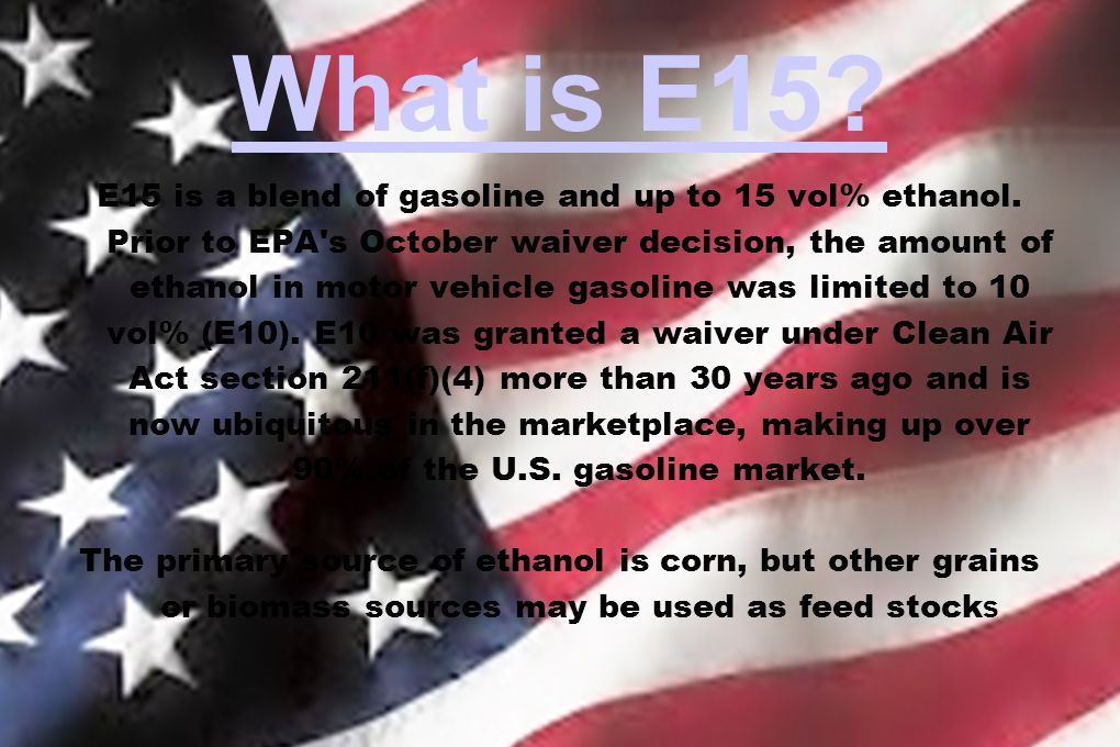 What is E15? E15 is a blend of gasoline and up to 15 vol% ethanol. Prior to EPA's October waiver decision, the amount of ethanol in motor vehicle gaso