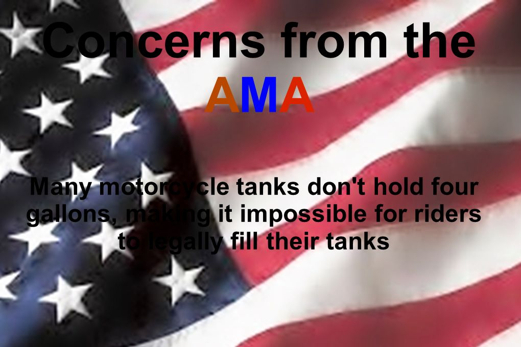 Concerns from the AMA Many motorcycle tanks don't hold four gallons, making it impossible for riders to legally fill their tanks