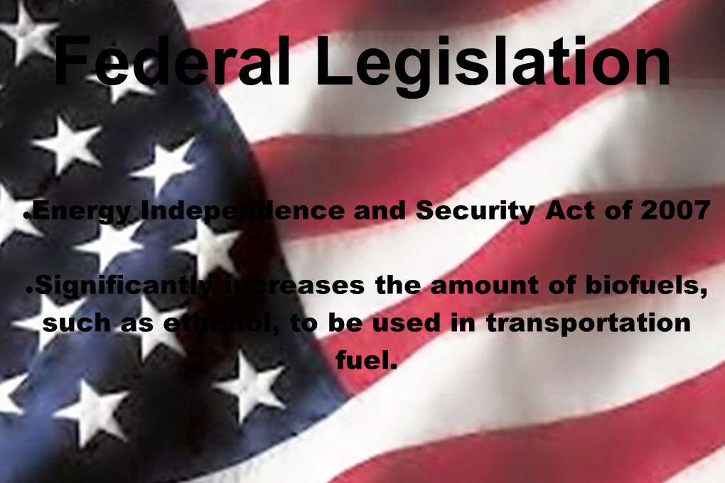 Federal Legislation Energy Independence and Security Act of 2007 Significantly increases the amount of biofuels, such as ethanol, to be used in transp