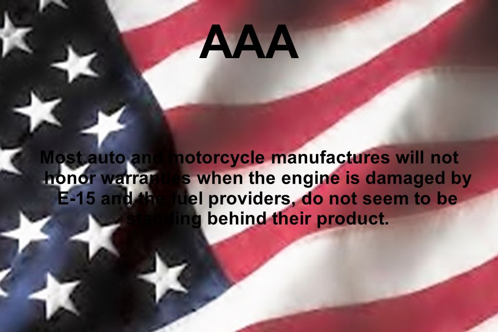 AAA Most auto and motorcycle manufactures will not honor warranties when the engine is damaged by E-15 and the fuel providers, do not seem to be stand