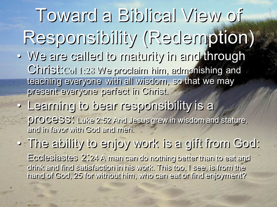 Toward a Biblical View of Responsibility (Redemption) We are called to maturity in and through Christ: Col 1:28 We proclaim him, admonishing and teaching everyone with all wisdom, so that we may present everyone perfect in Christ.