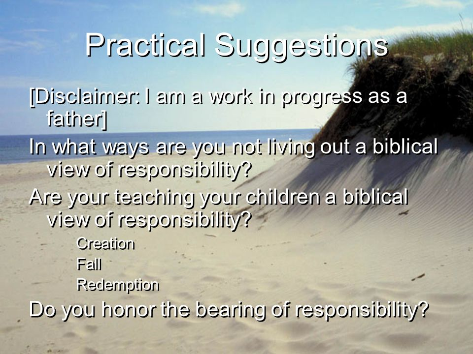 Practical Suggestions [Disclaimer: I am a work in progress as a father] In what ways are you not living out a biblical view of responsibility.