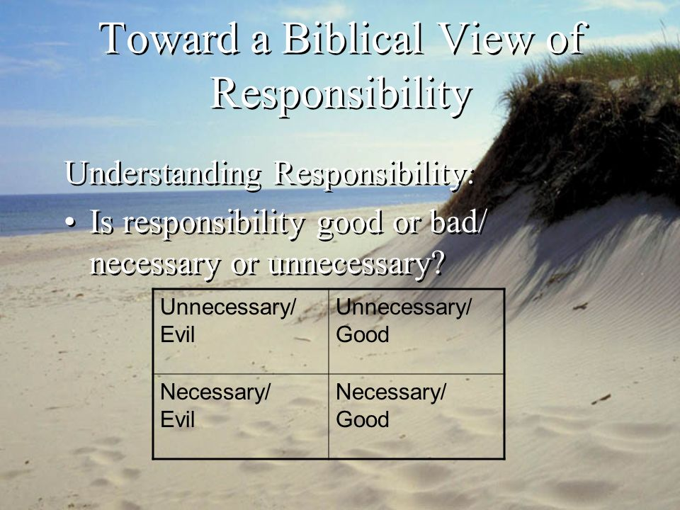 Toward a Biblical View of Responsibility (Creation) Responsibility is both good and necessary.