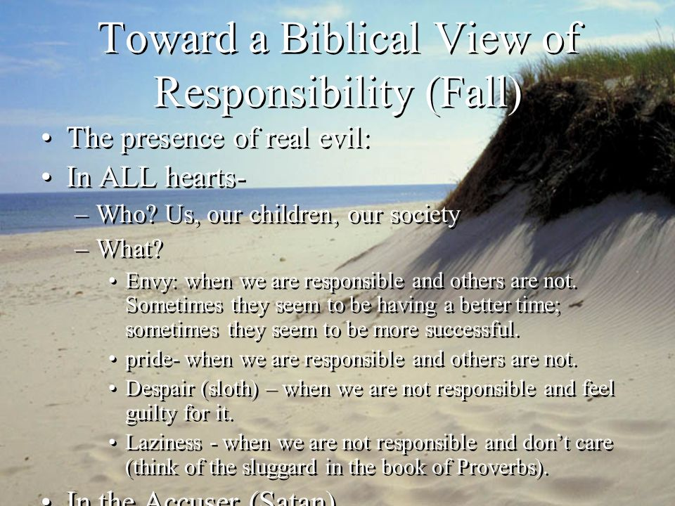 Toward a Biblical View of Responsibility (Fall) The presence of real evil: In ALL hearts- –Who.
