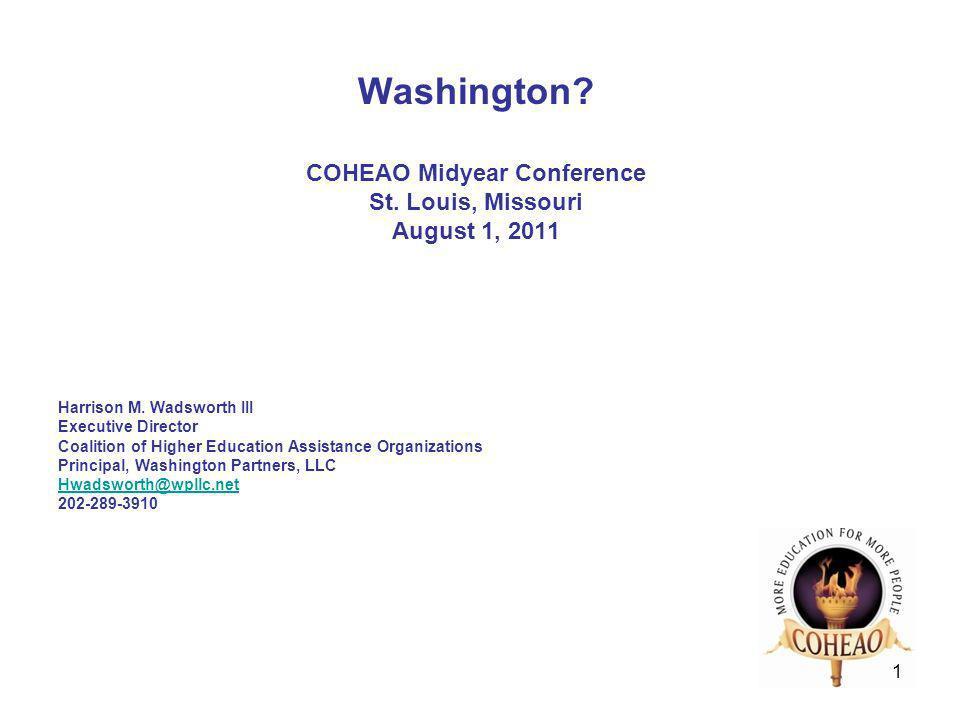 1 Washington? COHEAO Midyear Conference St. Louis, Missouri August 1, 2011 Harrison M. Wadsworth III Executive Director Coalition of Higher Education