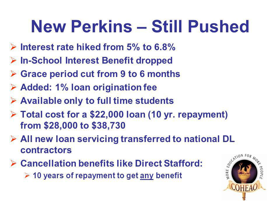 New Perkins – Still Pushed Interest rate hiked from 5% to 6.8% In-School Interest Benefit dropped Grace period cut from 9 to 6 months Added: 1% loan origination fee Available only to full time students Total cost for a $22,000 loan (10 yr.