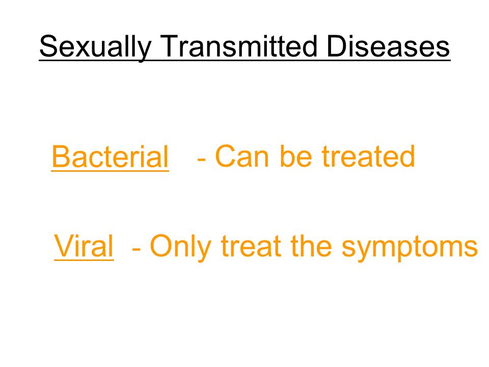 Sexually Transmitted Diseases Bacterial - Can be treated Viral - Only treat the symptoms