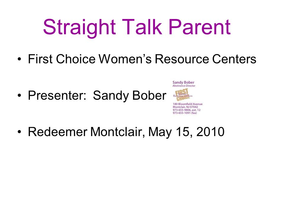Straight Talk Parent First Choice Womens Resource Centers Presenter: Sandy Bober Redeemer Montclair, May 15, 2010