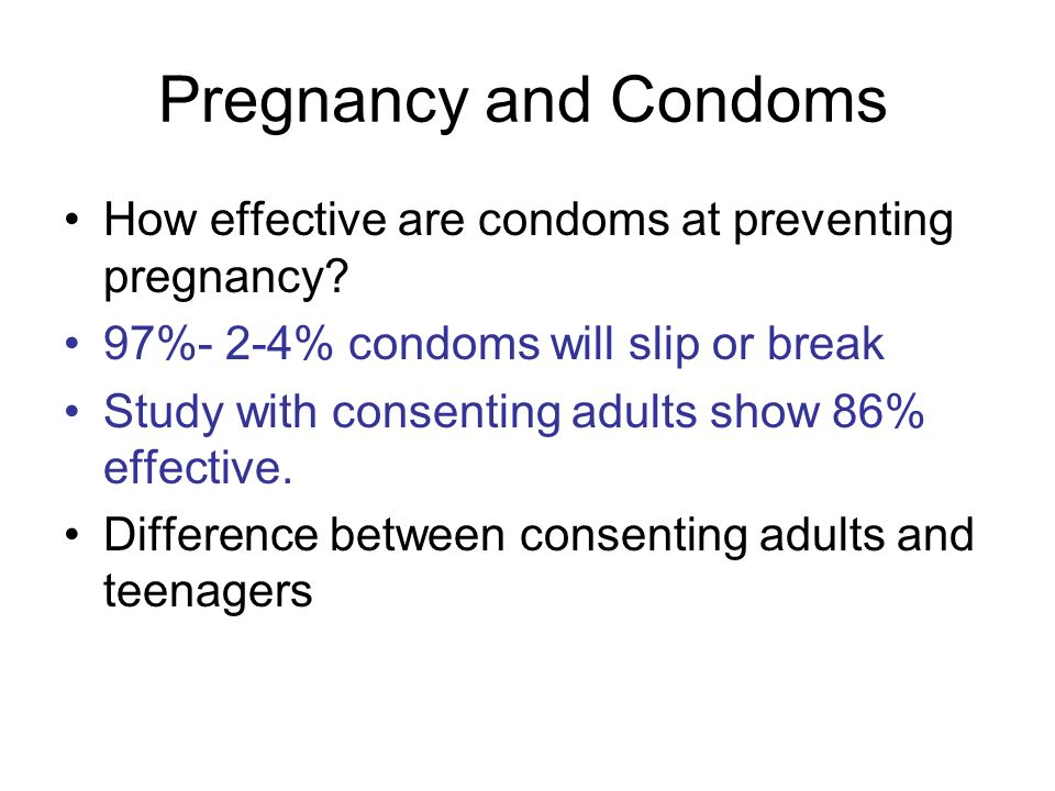 Pregnancy and Condoms How effective are condoms at preventing pregnancy? 97%- 2-4% condoms will slip or break Study with consenting adults show 86% ef
