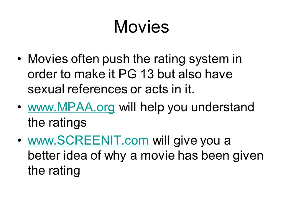 Movies Movies often push the rating system in order to make it PG 13 but also have sexual references or acts in it. www.MPAA.org will help you underst