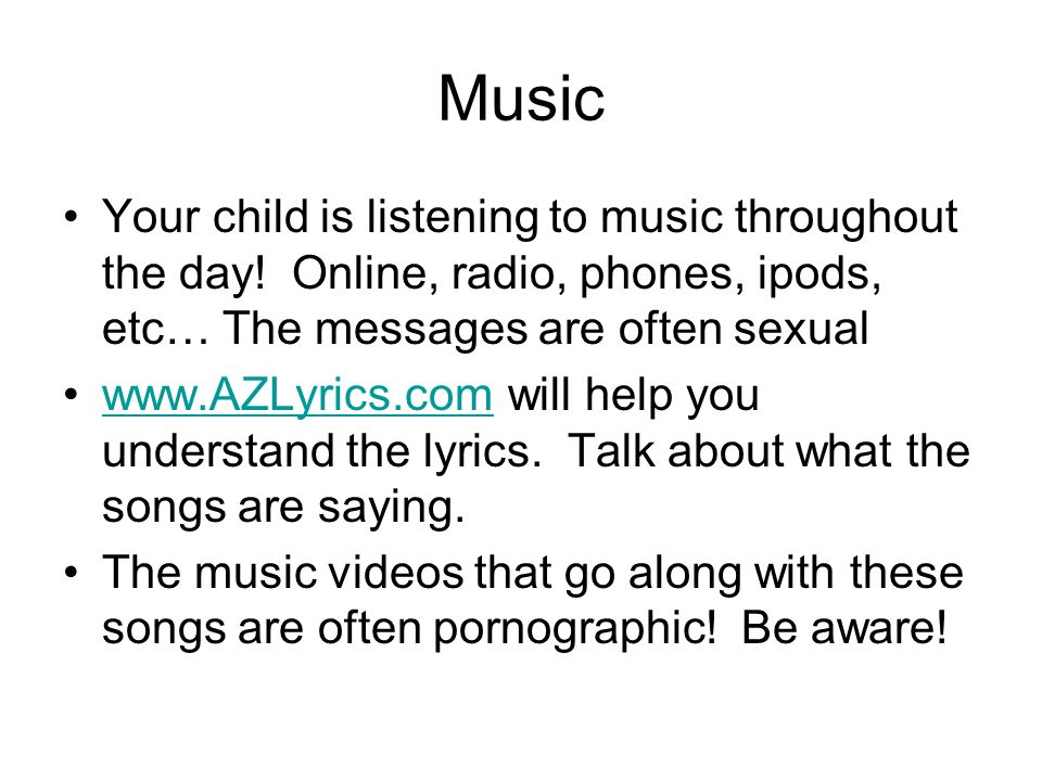 Music Your child is listening to music throughout the day! Online, radio, phones, ipods, etc… The messages are often sexual www.AZLyrics.com will help
