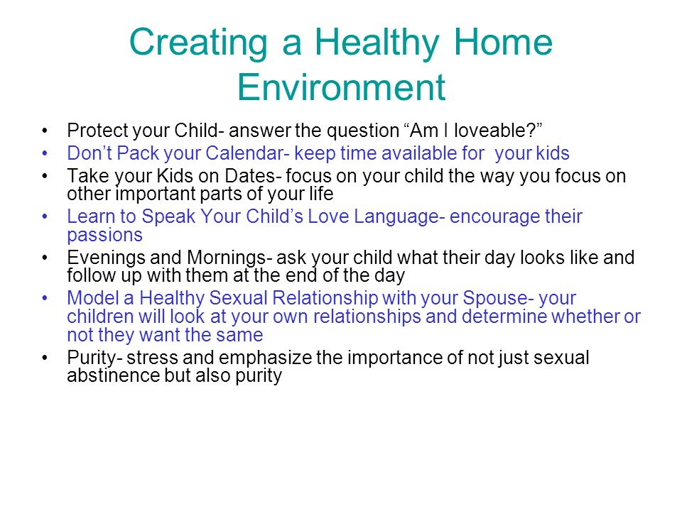 Creating a Healthy Home Environment Protect your Child- answer the question Am I loveable? Dont Pack your Calendar- keep time available for your kids