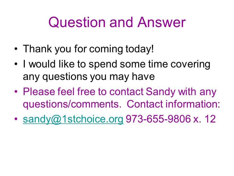 Question and Answer Thank you for coming today! I would like to spend some time covering any questions you may have Please feel free to contact Sandy