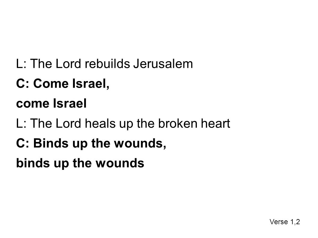 L: The Lord rebuilds Jerusalem C: Come Israel, come Israel L: The Lord heals up the broken heart C: Binds up the wounds, binds up the wounds Verse 1,2