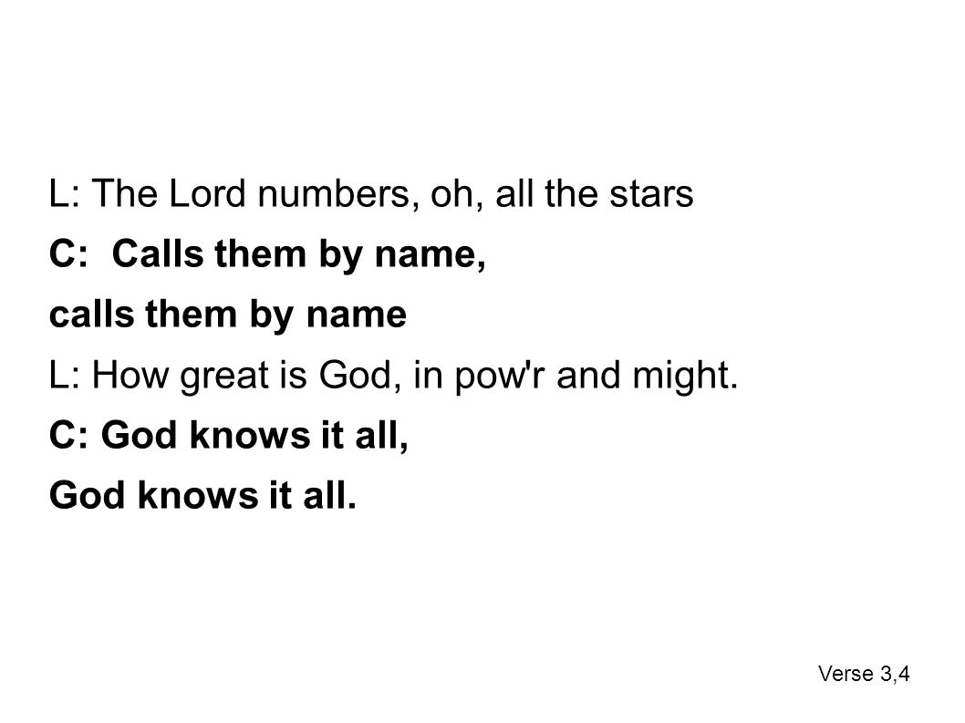 L: The Lord numbers, oh, all the stars C: Calls them by name, calls them by name L: How great is God, in pow'r and might. C: God knows it all, God kno