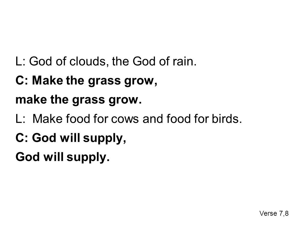 L: God of clouds, the God of rain. C: Make the grass grow, make the grass grow. L: Make food for cows and food for birds. C: God will supply, God will