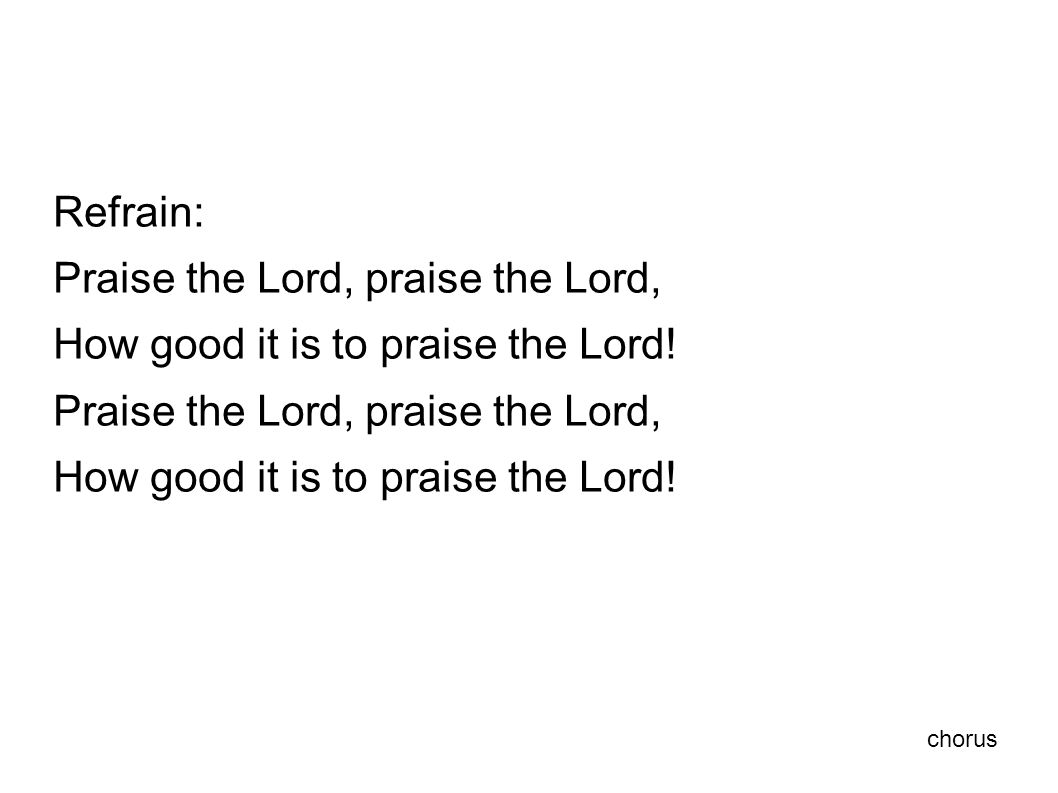 Refrain: Praise the Lord, praise the Lord, How good it is to praise the Lord.