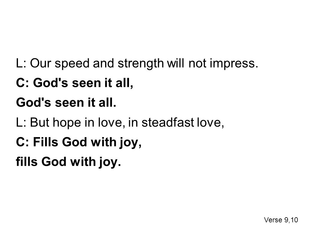 L: Our speed and strength will not impress.C: God s seen it all, God s seen it all.