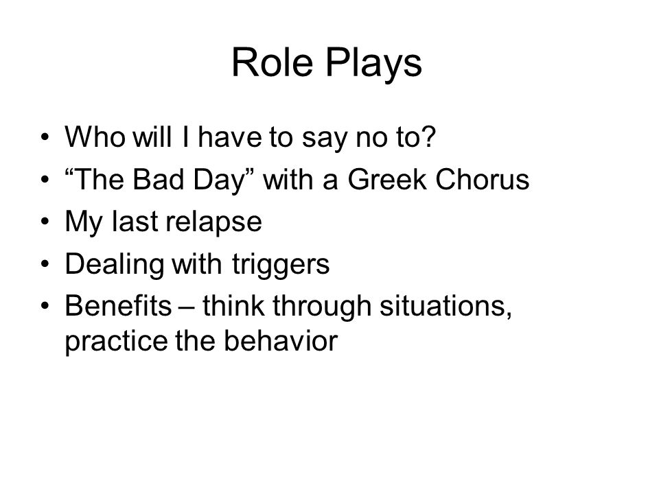 Role Plays Who will I have to say no to? The Bad Day with a Greek Chorus My last relapse Dealing with triggers Benefits – think through situations, pr