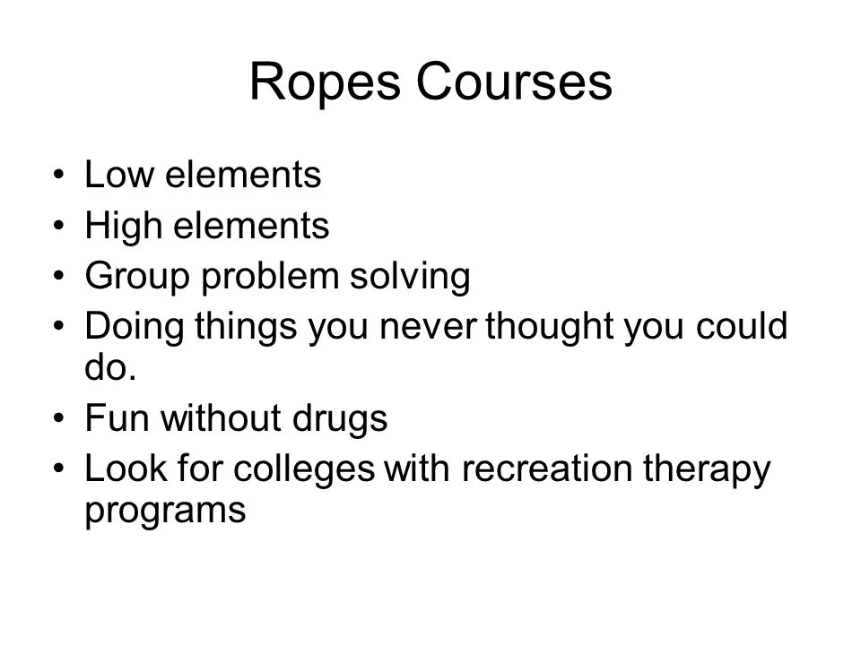 Ropes Courses Low elements High elements Group problem solving Doing things you never thought you could do. Fun without drugs Look for colleges with r