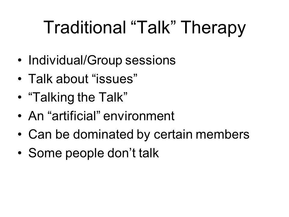 Traditional Talk Therapy Individual/Group sessions Talk about issues Talking the Talk An artificial environment Can be dominated by certain members So