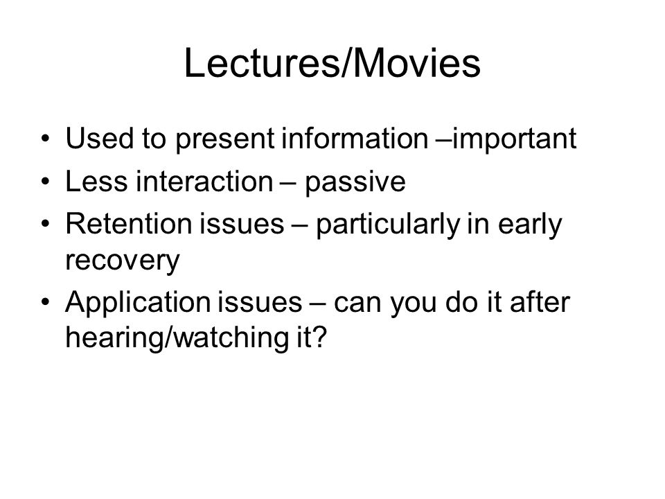 Lectures/Movies Used to present information –important Less interaction – passive Retention issues – particularly in early recovery Application issues