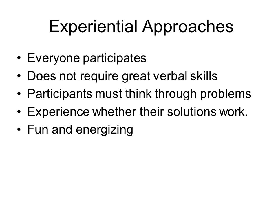 Experiential Approaches Everyone participates Does not require great verbal skills Participants must think through problems Experience whether their s