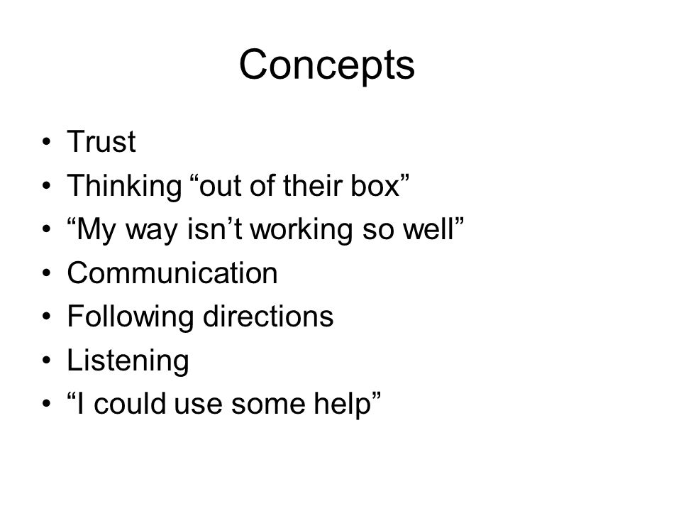 Concepts Trust Thinking out of their box My way isnt working so well Communication Following directions Listening I could use some help