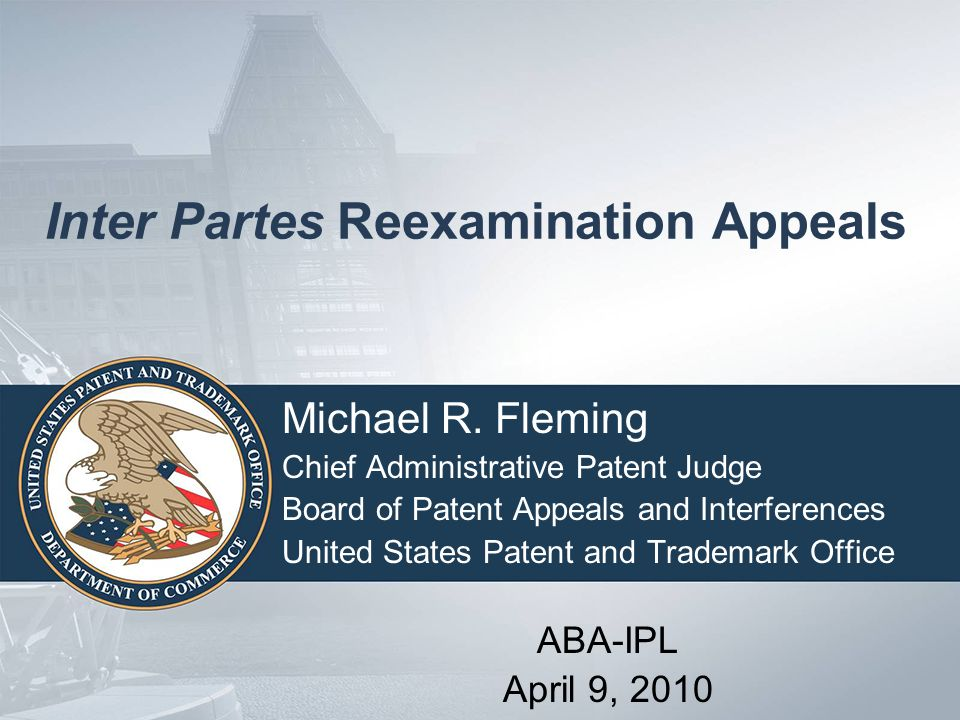 Inter Partes Reexamination Appeals Michael R. Fleming Chief Administrative Patent Judge Board of Patent Appeals and Interferences United States Patent