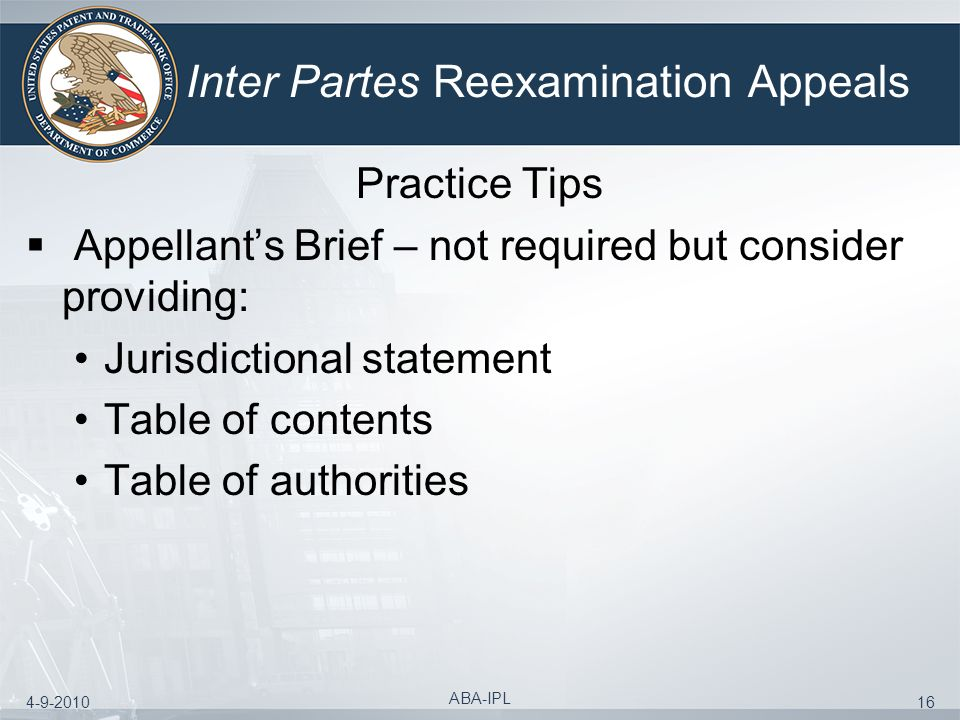4-9-2010 ABA-IPL 16 Inter Partes Reexamination Appeals Practice Tips Appellants Brief – not required but consider providing: Jurisdictional statement